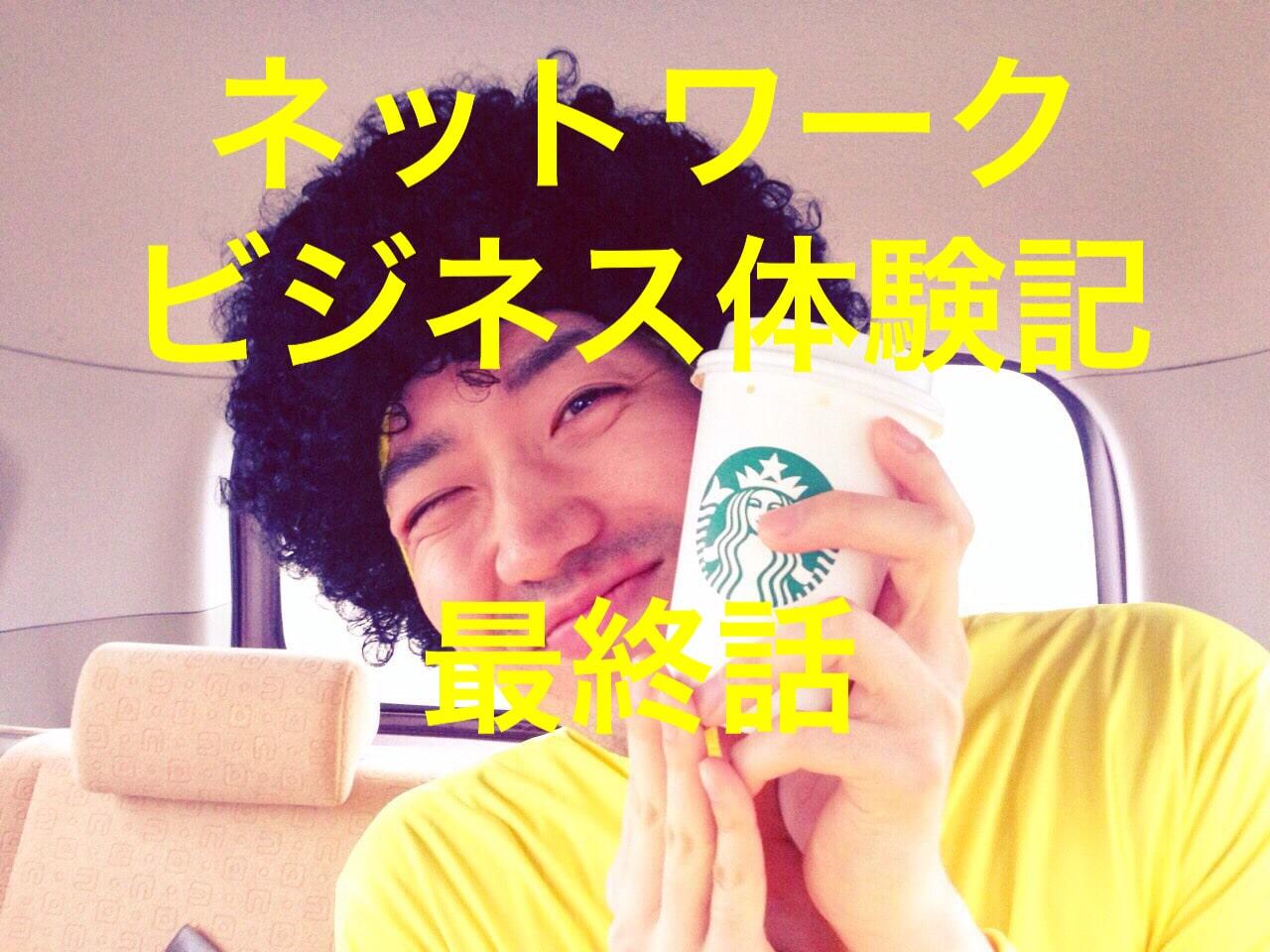 【最終話】実録!ネットワークビジネス(マルチ商法)体験記